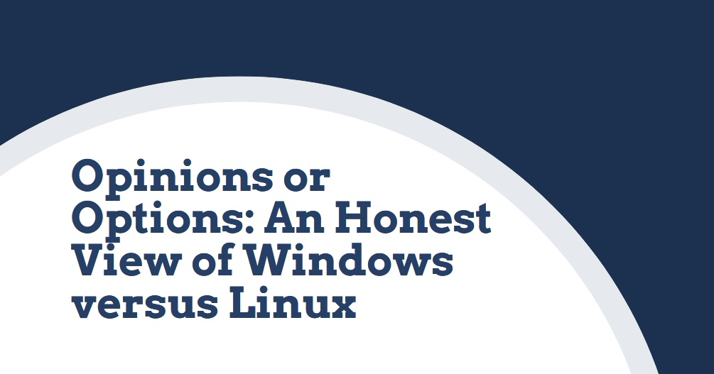 OPINIONS OR OPTIONS: (An Honest View of Windows versus Linux)