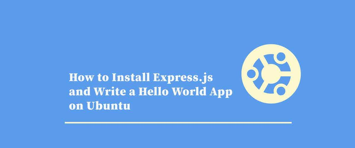 How to Install Express.js and Write a Hello World App on Ubuntu